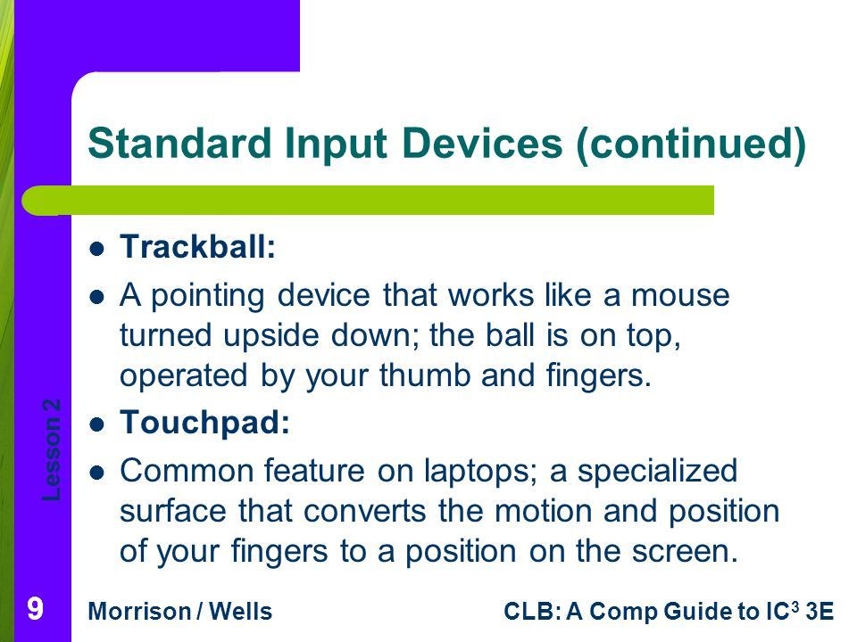 Lesson 2 Morrison / WellsCLB: A Comp Guide to IC 3 3E 20 Specialized Input Devices (continued) Touch-Sensitive Pads: On a portable device, enable you to scroll through a list and make choices.