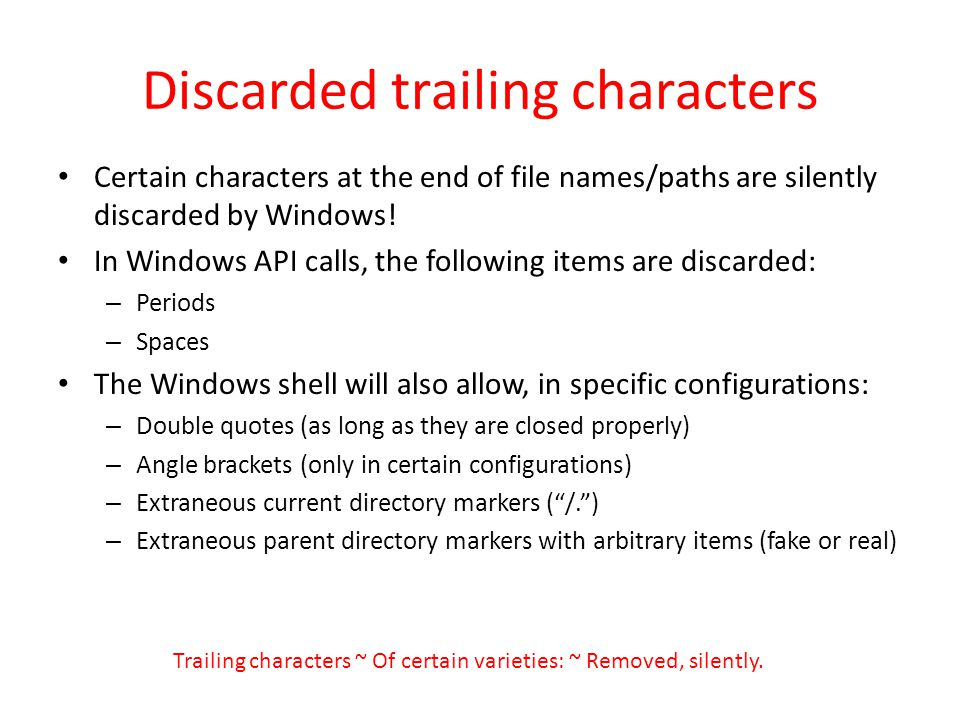 Discarded trailing characters Certain characters at the end of file names/paths are silently discarded by Windows! In Windows API calls, the following