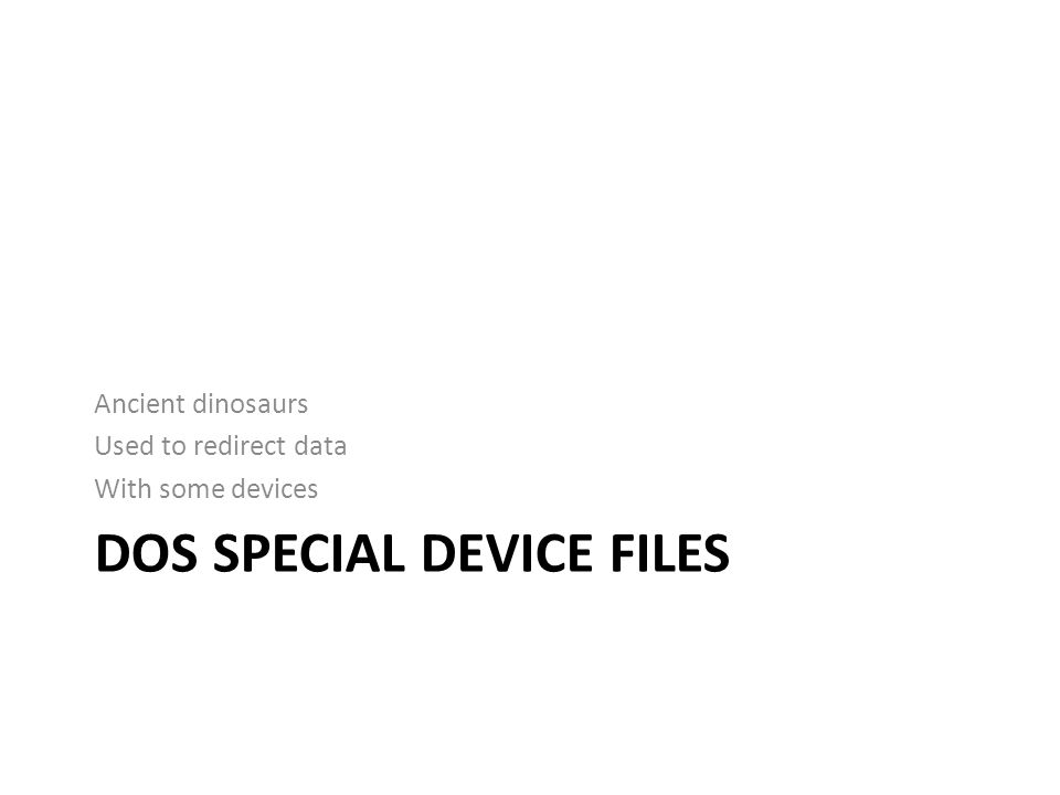 DOS SPECIAL DEVICE FILES Ancient dinosaurs Used to redirect data With some devices