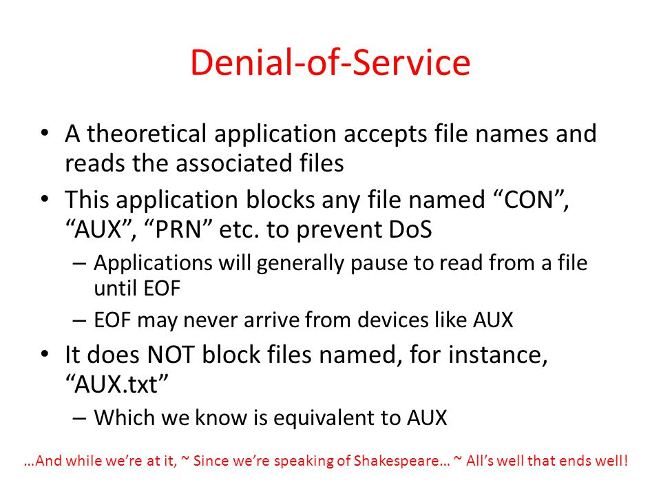 Denial-of-Service A theoretical application accepts file names and reads the associated files This application blocks any file named CON, AUX, PRN etc
