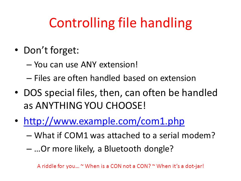 Controlling file handling Dont forget: – You can use ANY extension! – Files are often handled based on extension DOS special files, then, can often be