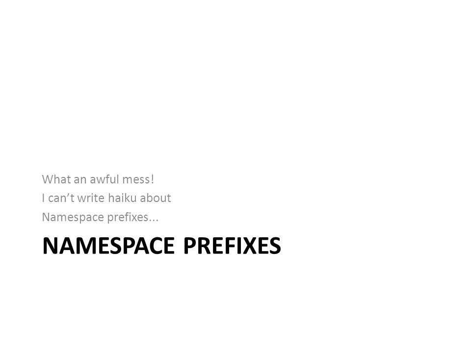 NAMESPACE PREFIXES What an awful mess! I cant write haiku about Namespace prefixes...