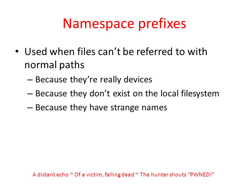 Namespace prefixes Used when files cant be referred to with normal paths – Because theyre really devices – Because they dont exist on the local filesystem – Because they have strange names A distant echo ~ Of a victim, falling dead ~ The hunter shouts PWNED!