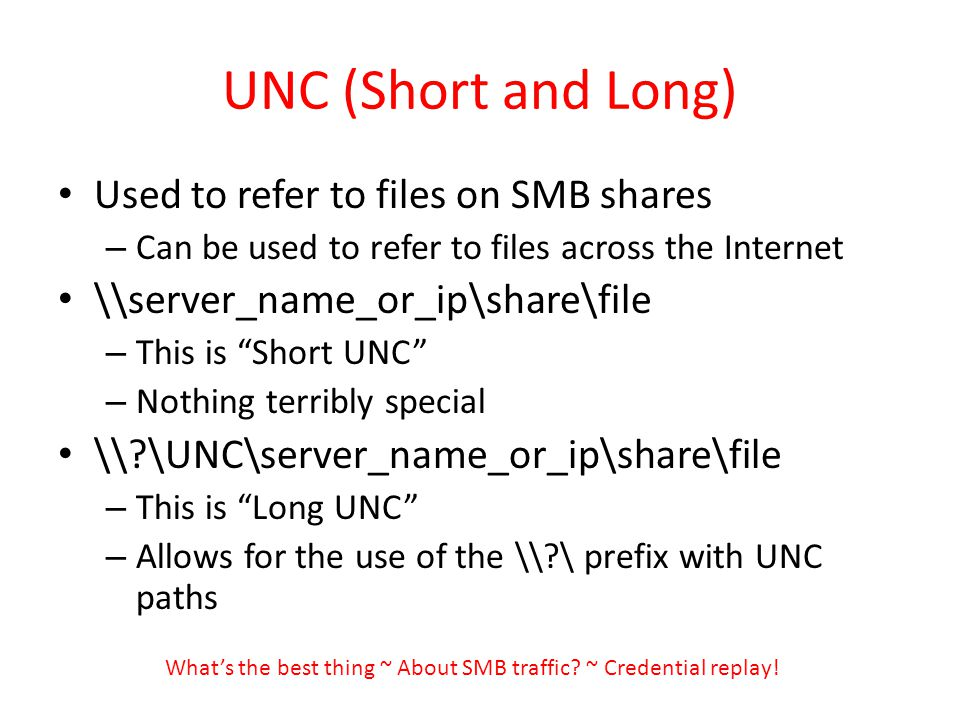 UNC (Short and Long) Used to refer to files on SMB shares – Can be used to refer to files across the Internet \\server_name_or_ip\share\file – This is Short UNC – Nothing terribly special \\ \UNC\server_name_or_ip\share\file – This is Long UNC – Allows for the use of the \\ \ prefix with UNC paths Whats the best thing ~ About SMB traffic.