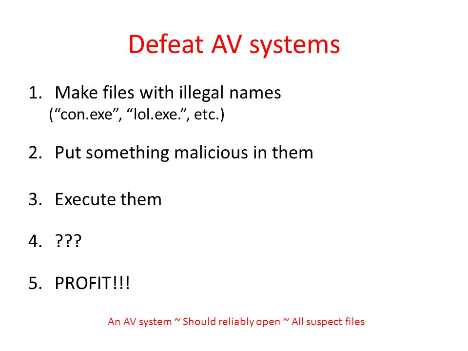 Defeat AV systems 1.Make files with illegal names (con.exe, lol.exe., etc.) 2.Put something malicious in them 3.Execute them 4. .