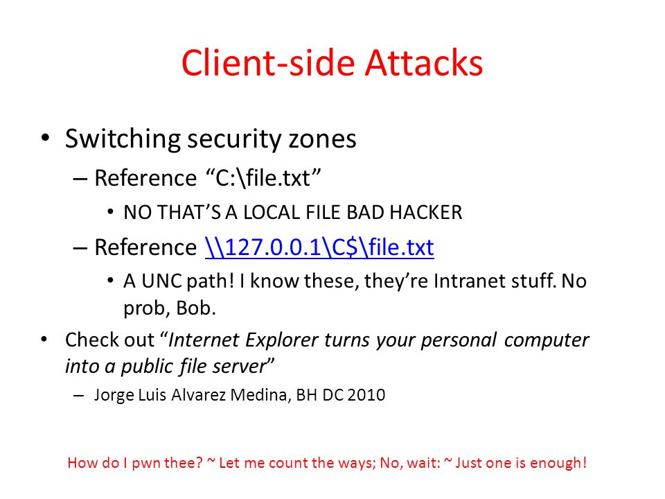 Client-side Attacks Switching security zones – Reference C:\file.txt NO THATS A LOCAL FILE BAD HACKER – Reference \\127.0.0.1\C$\file.txt\\127.0.0.1\C$\file.txt A UNC path.