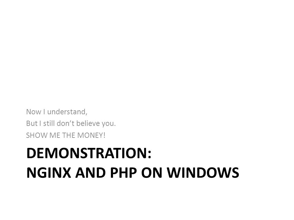 DEMONSTRATION: NGINX AND PHP ON WINDOWS Now I understand, But I still dont believe you. SHOW ME THE MONEY!