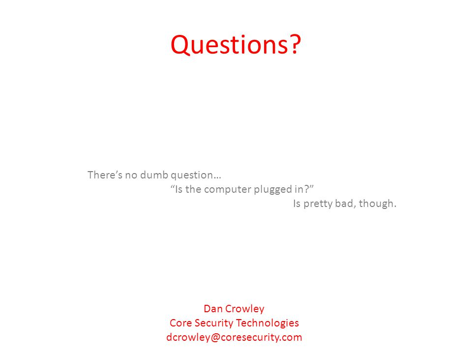 Questions? Theres no dumb question… Is the computer plugged in? Is pretty bad, though. Dan Crowley Core Security Technologies dcrowley@coresecurity.co