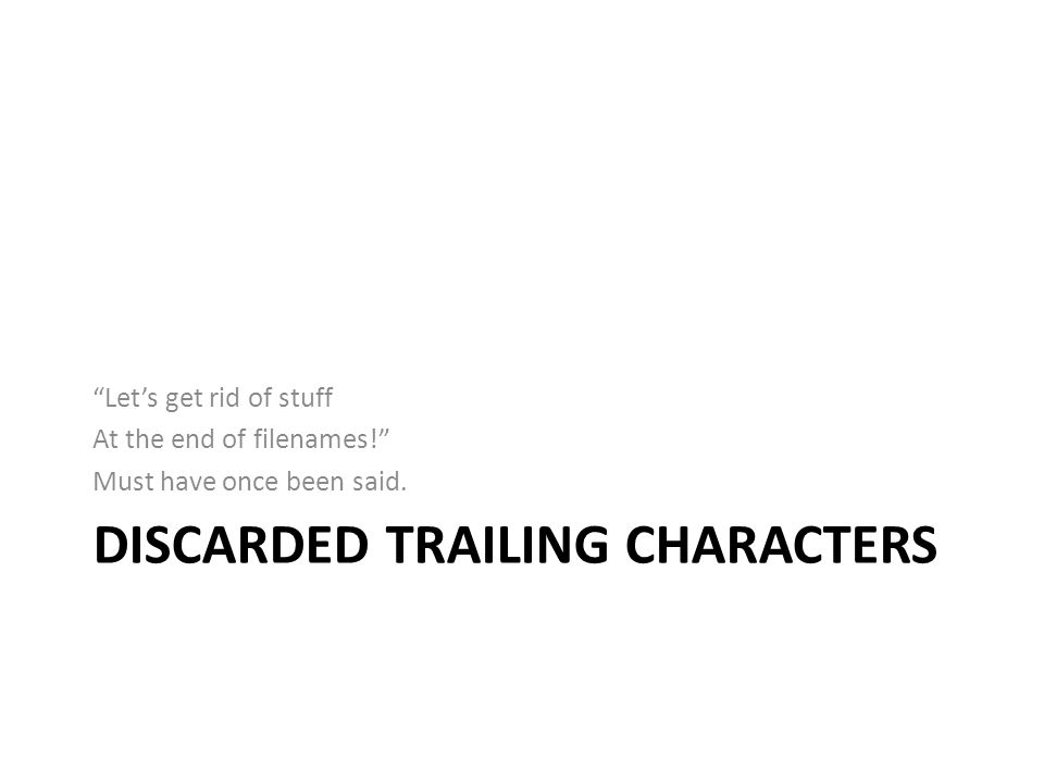 DISCARDED TRAILING CHARACTERS Lets get rid of stuff At the end of filenames! Must have once been said.