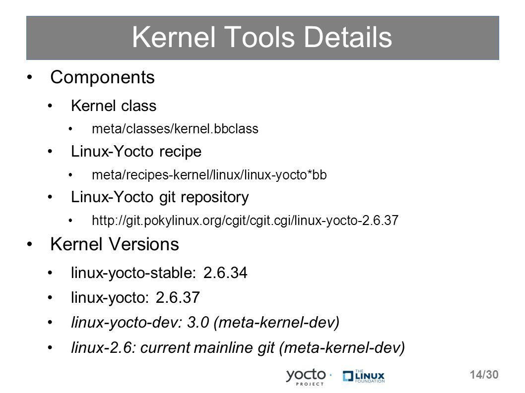 Kernel Tools Details Components Kernel class meta/classes/kernel.bbclass Linux-Yocto recipe meta/recipes-kernel/linux/linux-yocto*bb Linux-Yocto git repository   Kernel Versions linux-yocto-stable: linux-yocto: linux-yocto-dev: 3.0 (meta-kernel-dev) linux-2.6: current mainline git (meta-kernel-dev) 14/30