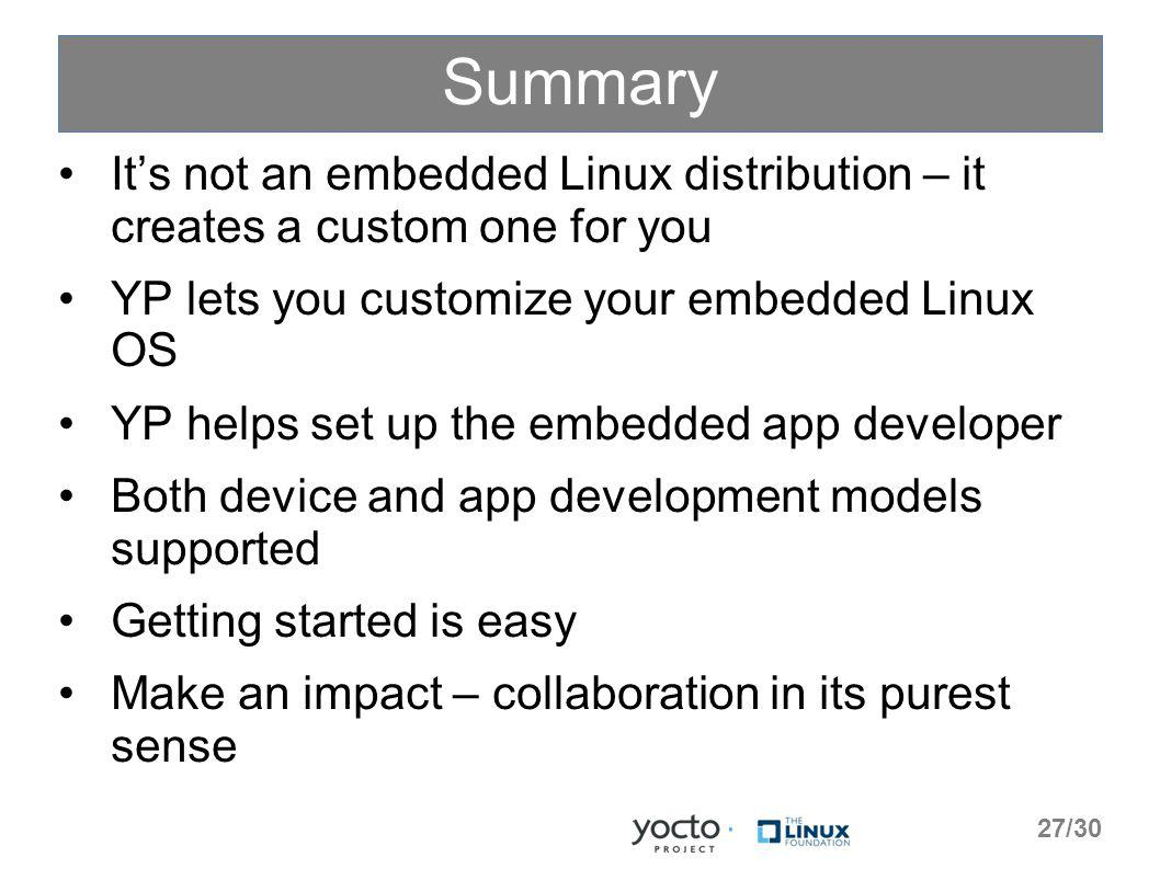 Summary Its not an embedded Linux distribution – it creates a custom one for you YP lets you customize your embedded Linux OS YP helps set up the embedded app developer Both device and app development models supported Getting started is easy Make an impact – collaboration in its purest sense 27/30