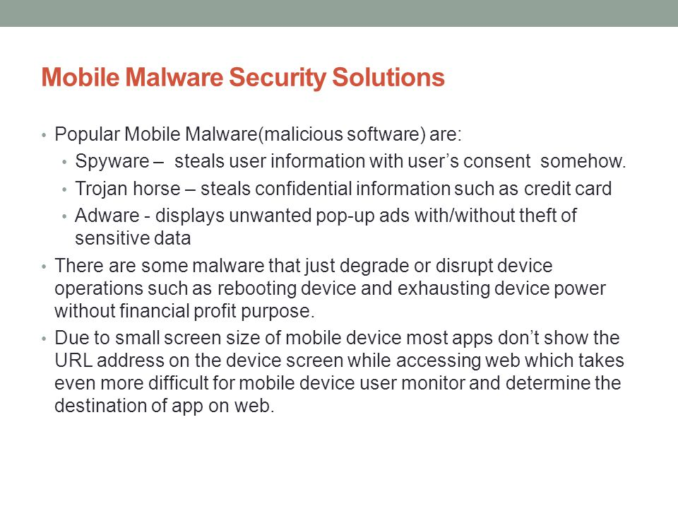 Mobile Malware Security Solutions Popular Mobile Malware(malicious software) are: Spyware – steals user information with users consent somehow. Trojan