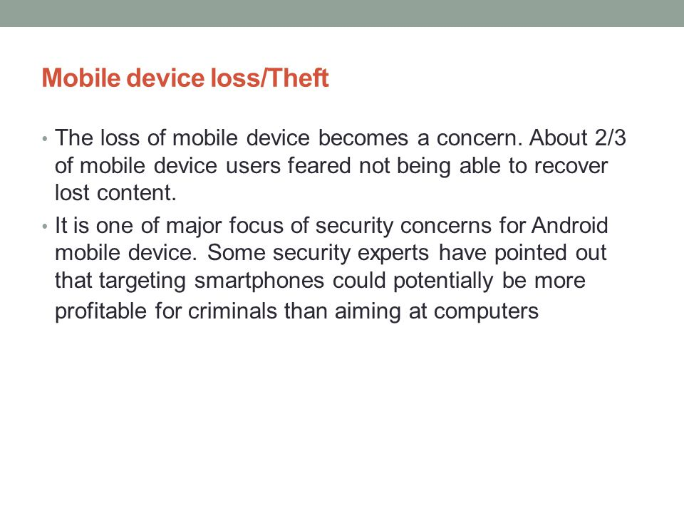 Mobile device loss/Theft The loss of mobile device becomes a concern. About 2/3 of mobile device users feared not being able to recover lost content.