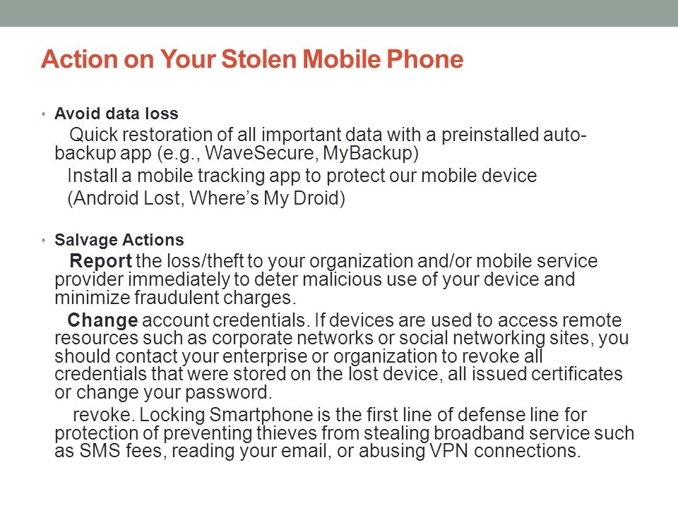 Action on Your Stolen Mobile Phone Avoid data loss Quick restoration of all important data with a preinstalled auto- backup app (e.g., WaveSecure, MyB