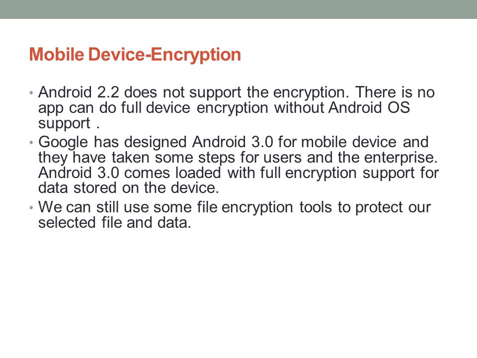Mobile Device-Encryption Android 2.2 does not support the encryption. There is no app can do full device encryption without Android OS support. Google