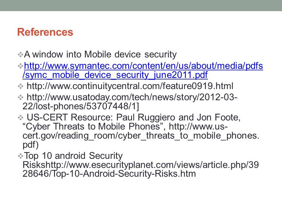 References A window into Mobile device security http://www.symantec.com/content/en/us/about/media/pdfs /symc_mobile_device_security_june2011.pdf http: