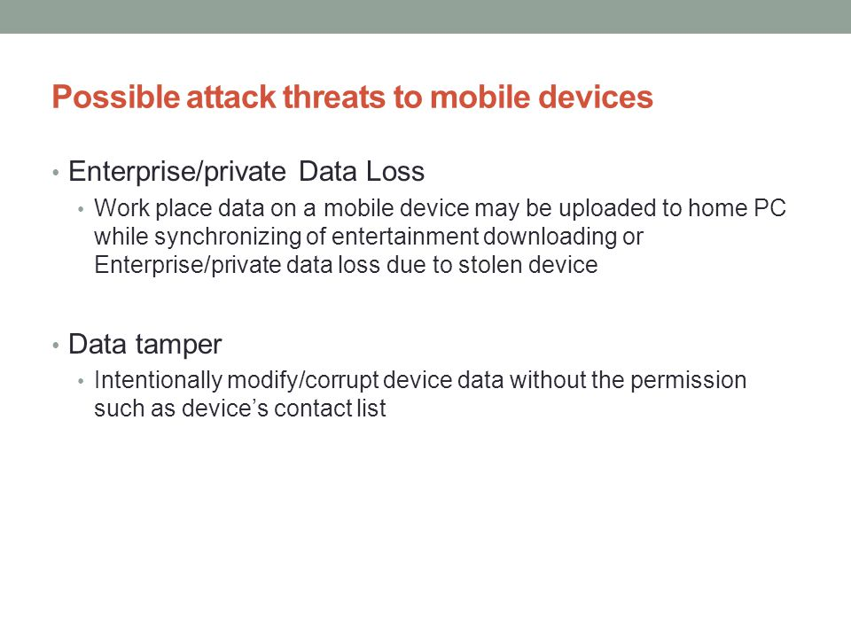 Possible attack threats to mobile devices Enterprise/private Data Loss Work place data on a mobile device may be uploaded to home PC while synchronizi