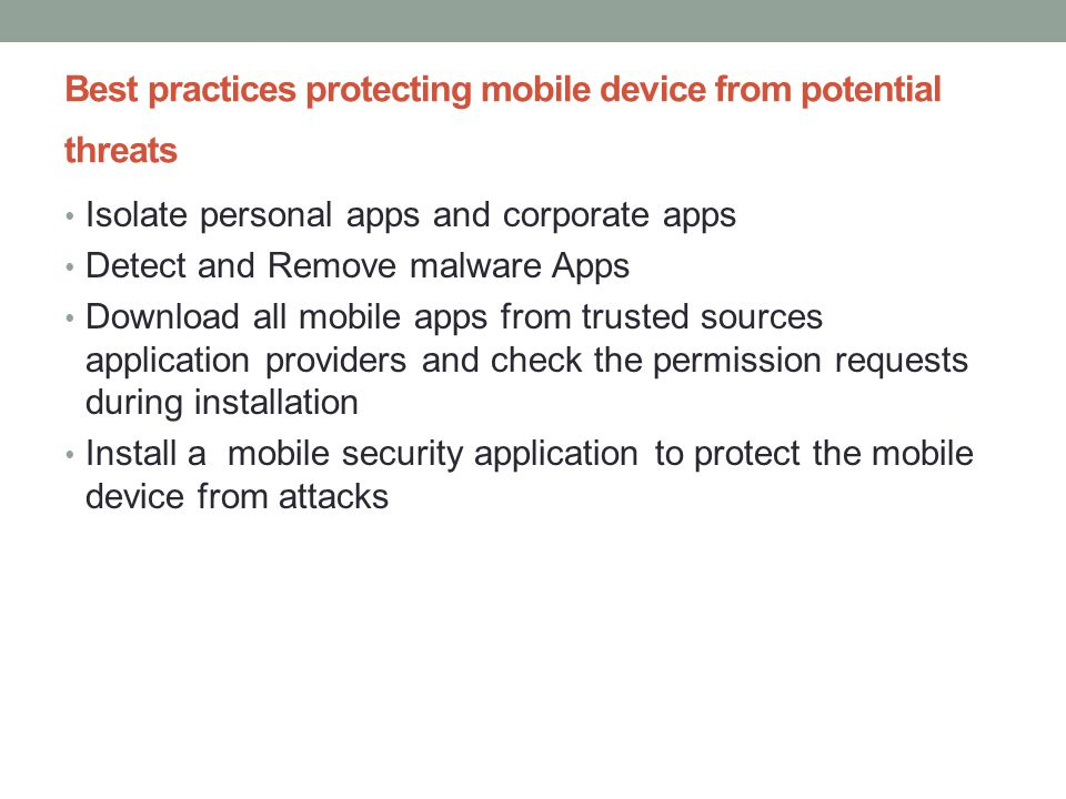 Mobile device security protection Strategies Block the apps attempt to act beyond granted permissions Access Control with ID and resource access permission requirement App signature: Each app is signed with the identity of its author and protect app from tampering Encryption: Encrypt data for data protection in case of device loss or theft Isolation: Restrict any app to access the sensitive data on a device.
