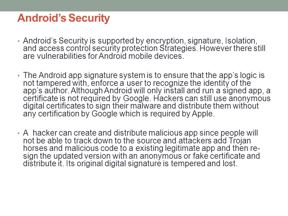 Androids Security Androids Security is supported by encryption, signature, Isolation, and access control security protection Strategies. However there