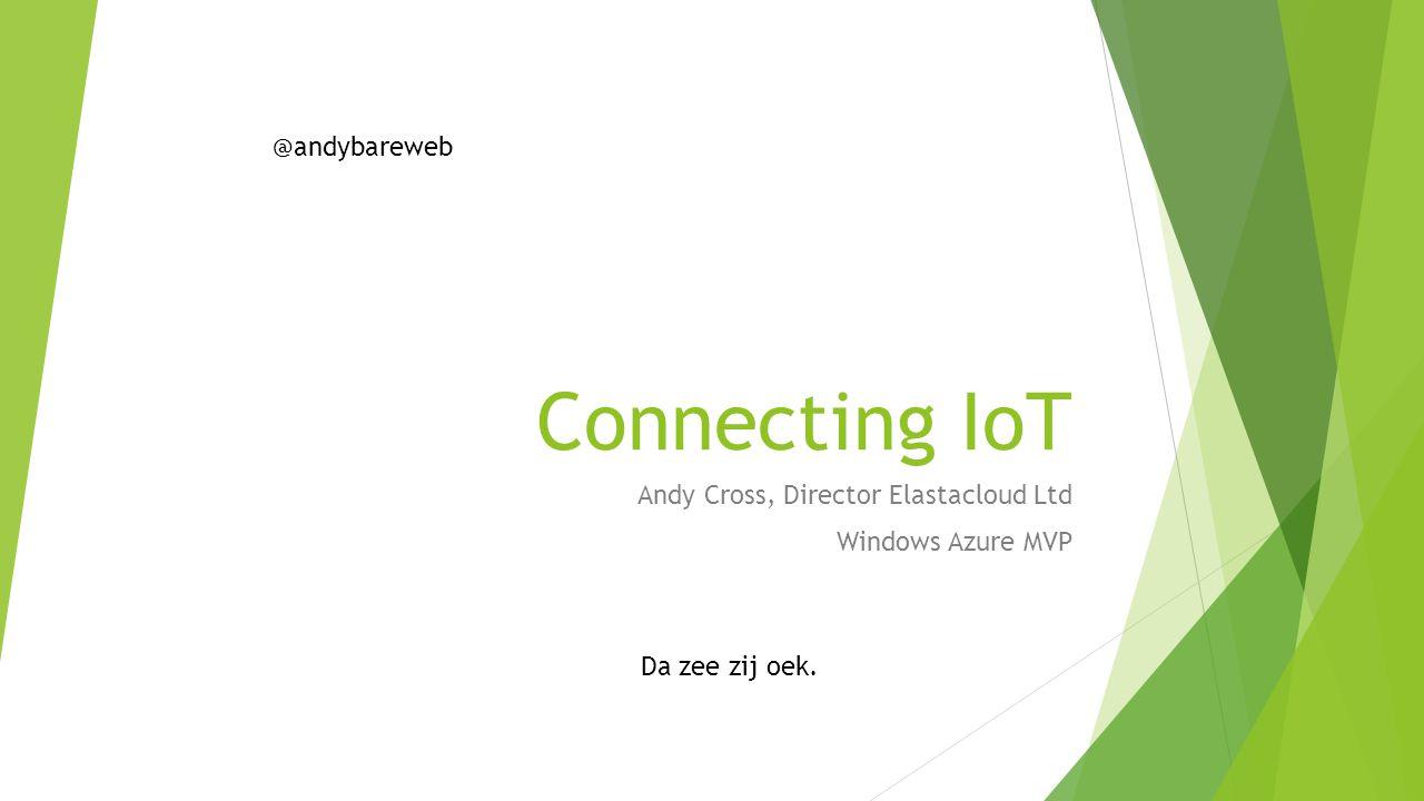 Connecting IoT Andy Cross, Director Elastacloud Ltd Windows Azure MVP Da zee zij oek. @andybareweb