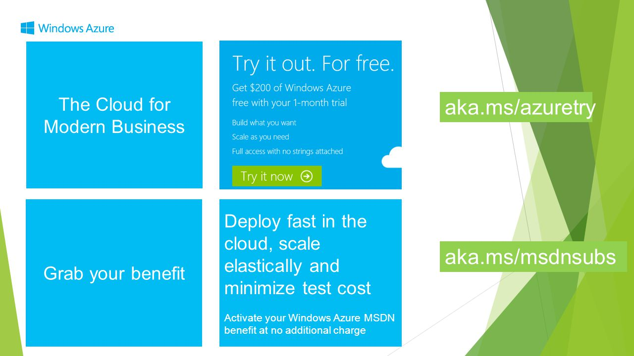 The Cloud for Modern Business Grab your benefit aka.ms/azuretry Deploy fast in the cloud, scale elastically and minimize test cost Activate your Windo