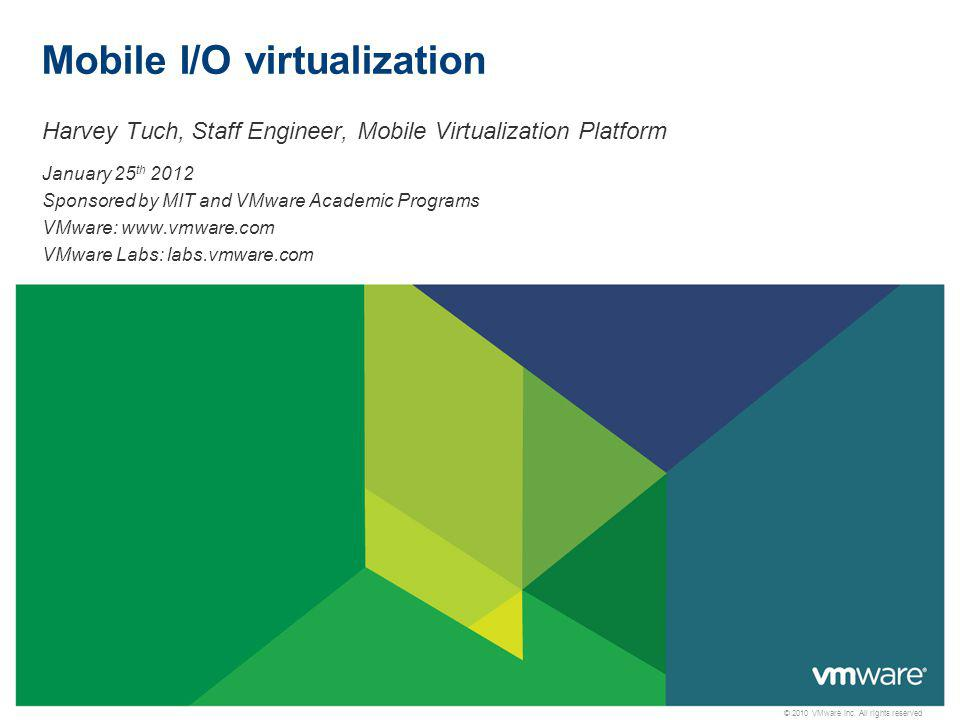 © 2010 VMware Inc. All rights reserved Mobile I/O virtualization Harvey Tuch, Staff Engineer, Mobile Virtualization Platform January 25 th 2012 Sponso