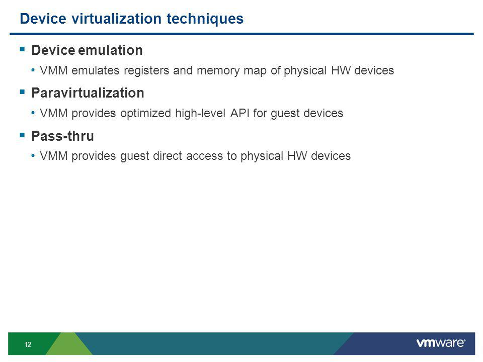 12 Device virtualization techniques Device emulation VMM emulates registers and memory map of physical HW devices Paravirtualization VMM provides optimized high-level API for guest devices Pass-thru VMM provides guest direct access to physical HW devices