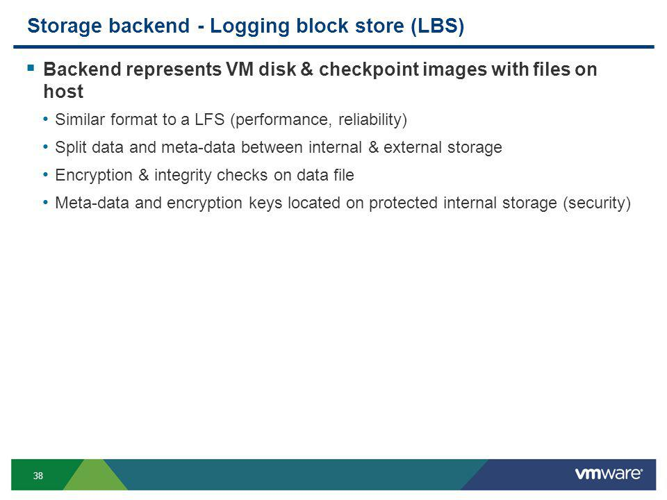 38 Storage backend - Logging block store (LBS) Backend represents VM disk & checkpoint images with files on host Similar format to a LFS (performance, reliability) Split data and meta-data between internal & external storage Encryption & integrity checks on data file Meta-data and encryption keys located on protected internal storage (security)