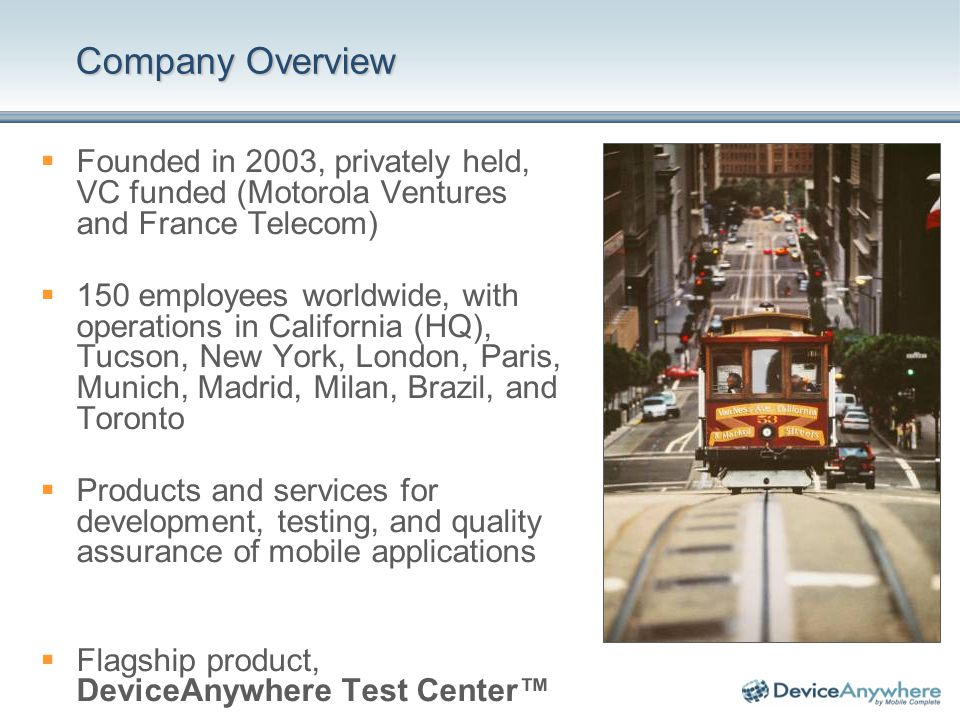 Company Overview Founded in 2003, privately held, VC funded (Motorola Ventures and France Telecom) 150 employees worldwide, with operations in California (HQ), Tucson, New York, London, Paris, Munich, Madrid, Milan, Brazil, and Toronto Products and services for development, testing, and quality assurance of mobile applications Flagship product, DeviceAnywhere Test Center
