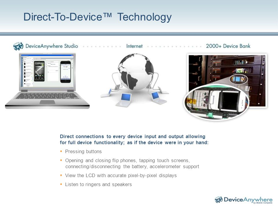 Direct-To-Device Technology Direct connections to every device input and output allowing for full device functionality; as if the device were in your hand: Pressing buttons Opening and closing flip phones, tapping touch screens, connecting/disconnecting the battery, accelerometer support View the LCD with accurate pixel-by-pixel displays Listen to ringers and speakers