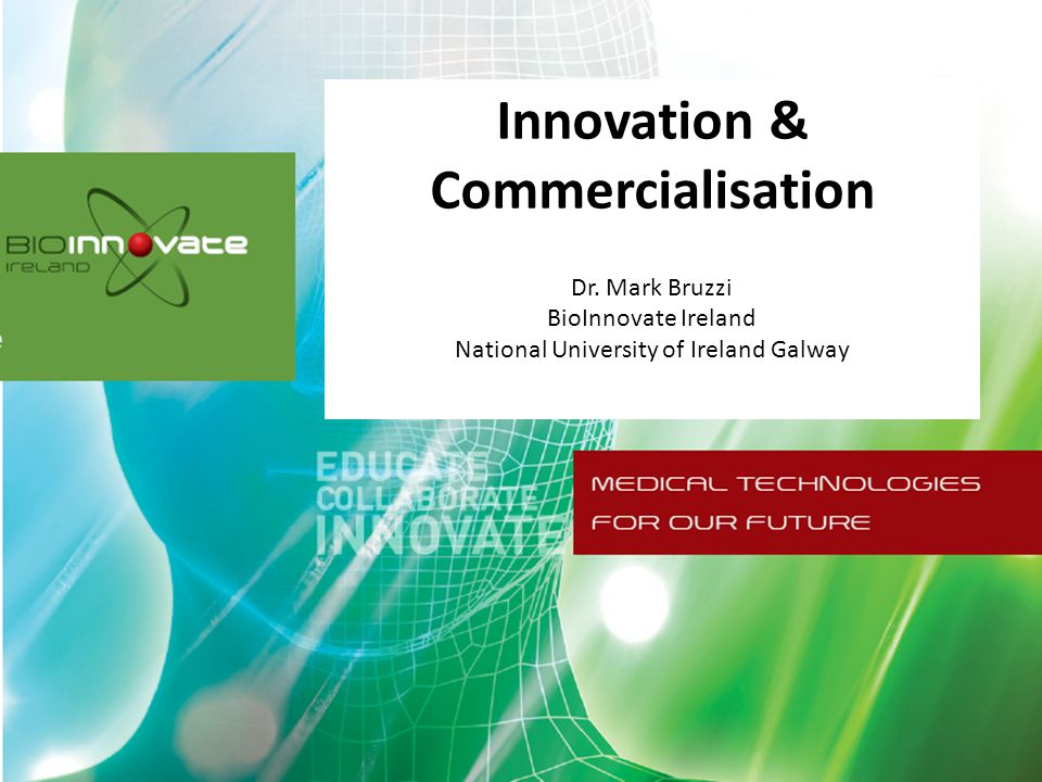 Agenda Introduction to BioInnovate Ireland Defining Innovation Perspectives on Medical Device Innovation Identifying Problems From Clinical Need to market opportunity Filters for Successful Medical Device Innovation Examples