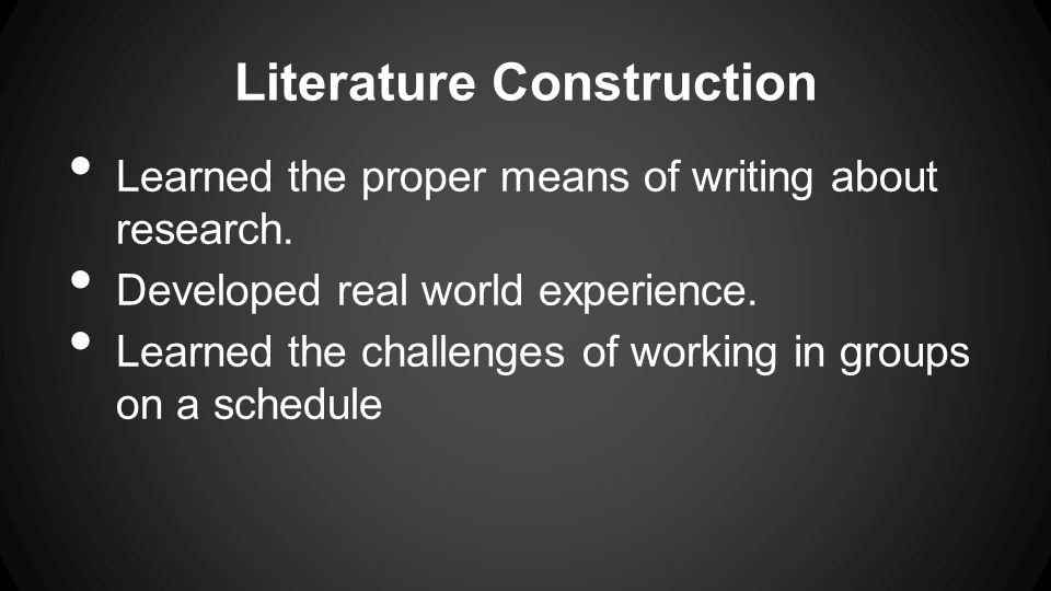 Literature Construction Learned the proper means of writing about research. Developed real world experience. Learned the challenges of working in grou