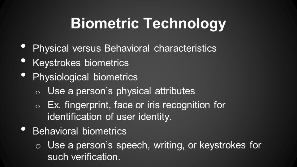 Biometric Technology Physical versus Behavioral characteristics Keystrokes biometrics Physiological biometrics o Use a persons physical attributes o E