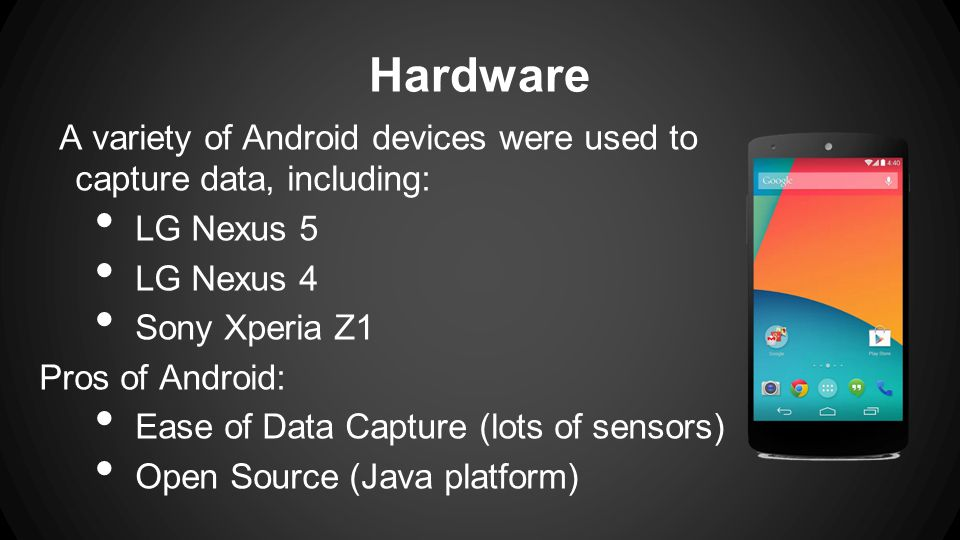Hardware A variety of Android devices were used to capture data, including: LG Nexus 5 LG Nexus 4 Sony Xperia Z1 Pros of Android: Ease of Data Capture