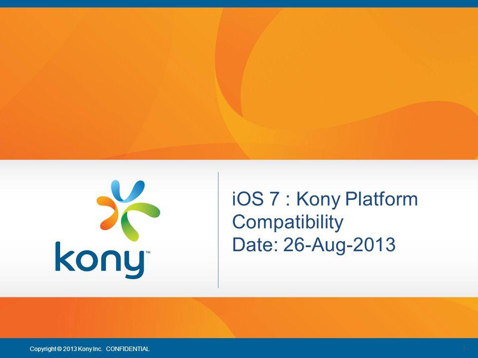 1 Copyright © 2013 Kony Inc. CONFIDENTIAL 1 iOS 7 : Kony Platform Compatibility Date: 26-Aug-2013
