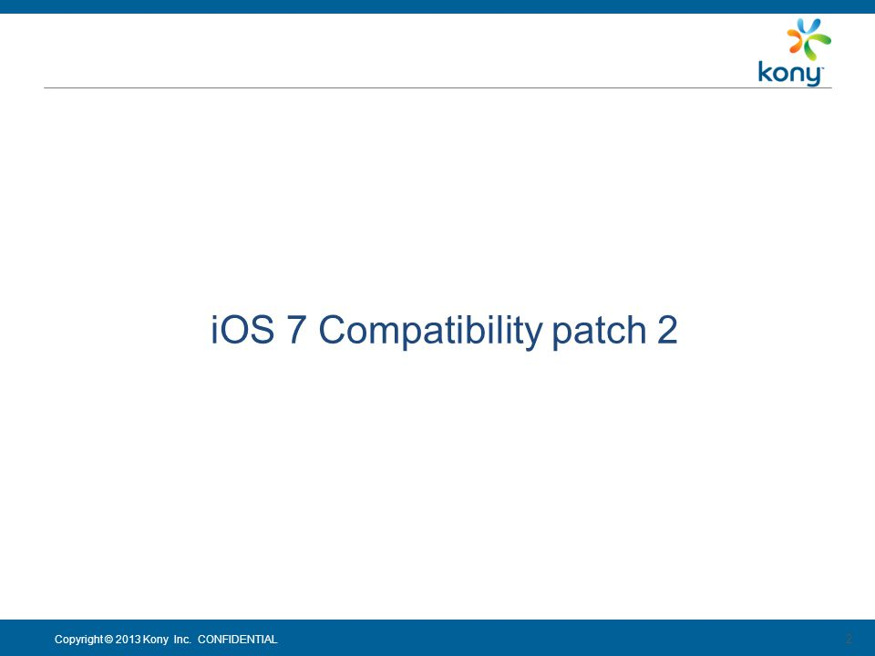 Copyright © 2013 Kony Inc. CONFIDENTIAL 2 iOS 7 Compatibility patch 2