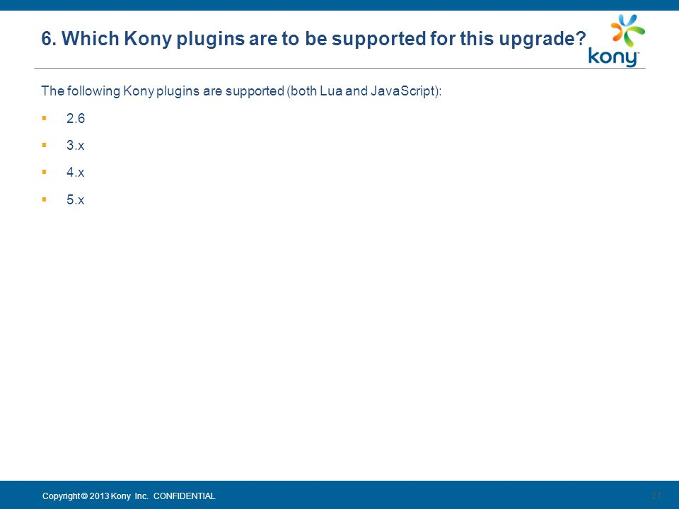 Copyright © 2013 Kony Inc. CONFIDENTIAL The following Kony plugins are supported (both Lua and JavaScript): 2.6 3.x 4.x 5.x 21 6. Which Kony plugins a