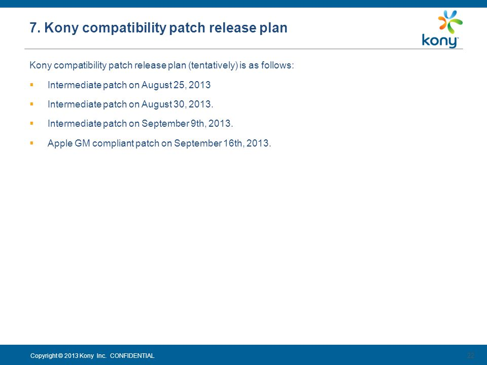 Copyright © 2013 Kony Inc. CONFIDENTIAL Kony compatibility patch release plan (tentatively) is as follows: Intermediate patch on August 25, 2013 Inter