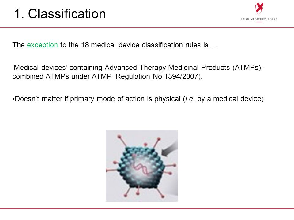 1. Classification The exception to the 18 medical device classification rules is…. Medical devices containing Advanced Therapy Medicinal Products (ATM