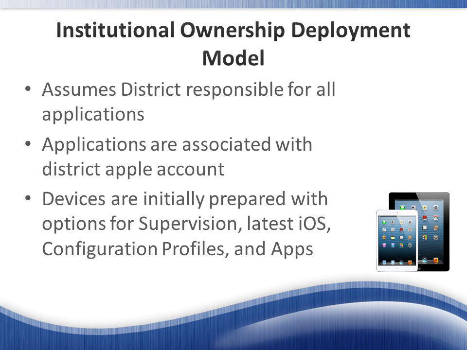 Assumes District responsible for all applications Applications are associated with district apple account Devices are initially prepared with options for Supervision, latest iOS, Configuration Profiles, and Apps