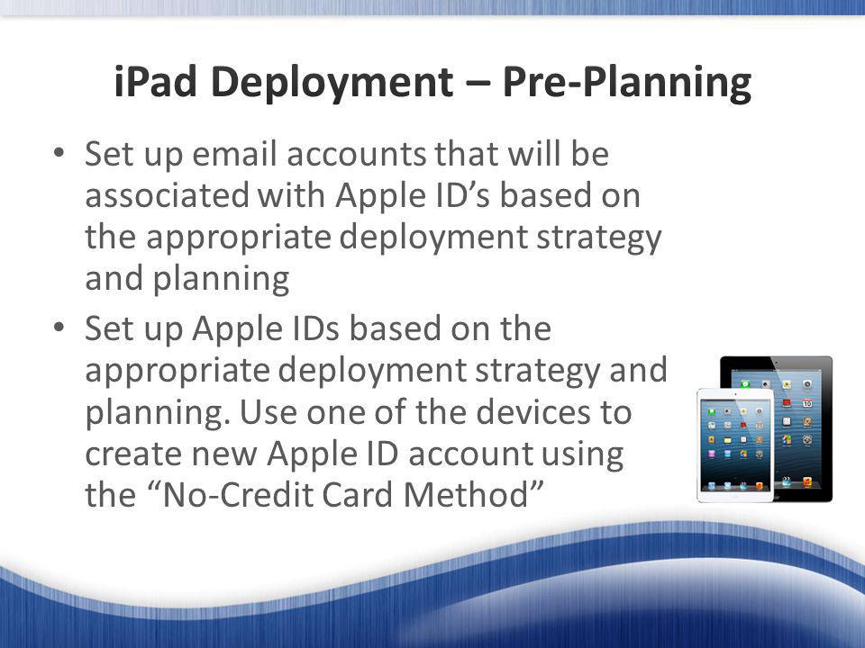 Set up email accounts that will be associated with Apple IDs based on the appropriate deployment strategy and planning Set up Apple IDs based on the appropriate deployment strategy and planning.