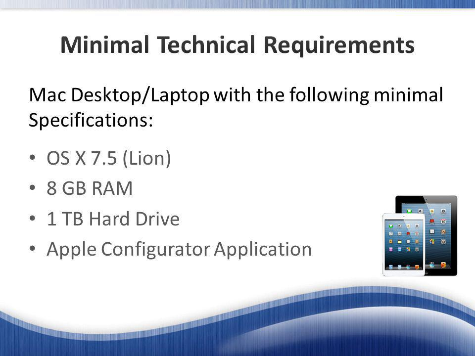 OS X 7.5 (Lion) 8 GB RAM 1 TB Hard Drive Apple Configurator Application Mac Desktop/Laptop with the following minimal Specifications: