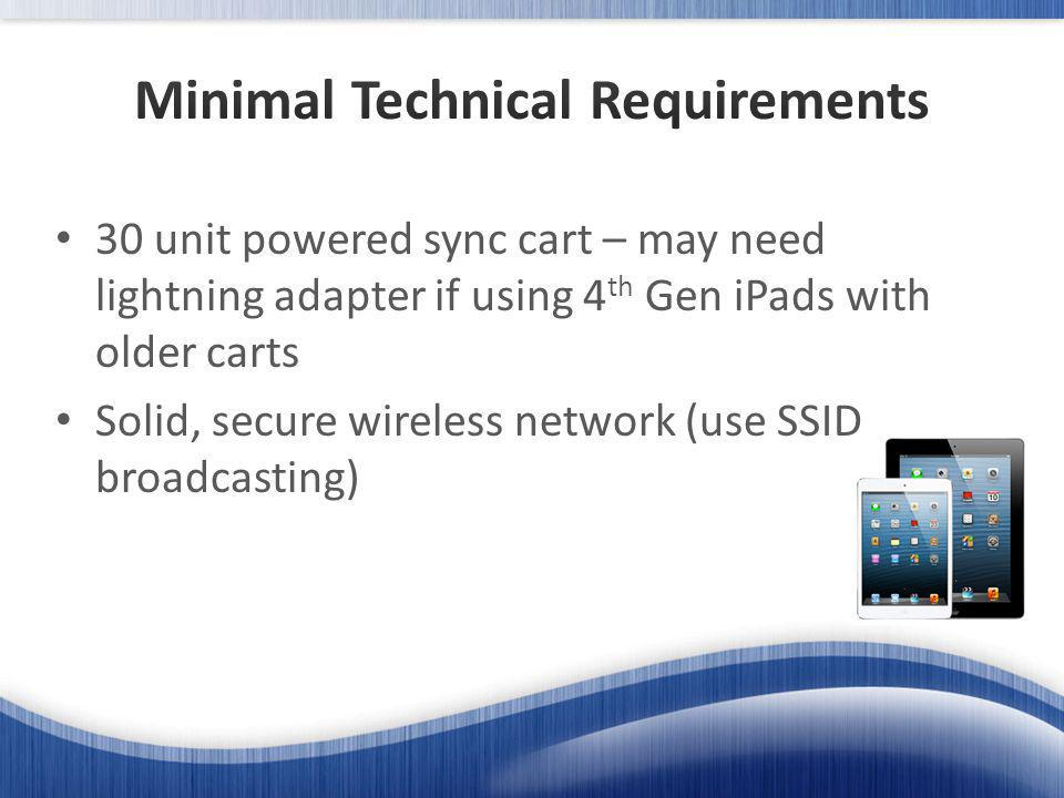 30 unit powered sync cart – may need lightning adapter if using 4 th Gen iPads with older carts Solid, secure wireless network (use SSID broadcasting)