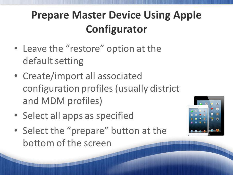 Leave the restore option at the default setting Create/import all associated configuration profiles (usually district and MDM profiles) Select all apps as specified Select the prepare button at the bottom of the screen