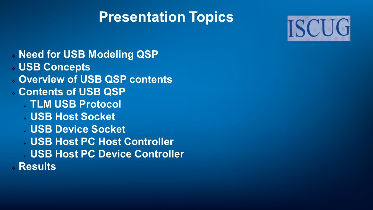 Need for USB Modeling QSP Issues with USB Modeling USB protocol is standardized but no available standard on TLM USB Developing a model which addresses USB protocol without re-usable components is time consuming Testing USB models requires complete protocol stack Solution Provide basic infrastructure to quick start SystemC model development of USB Device controller, USB Host Controller Facilitates development and testing of device driver/application stack Generic USB Device/Host requirements are modeled in convenience sockets so model developer needs to focus only on device-related modeling