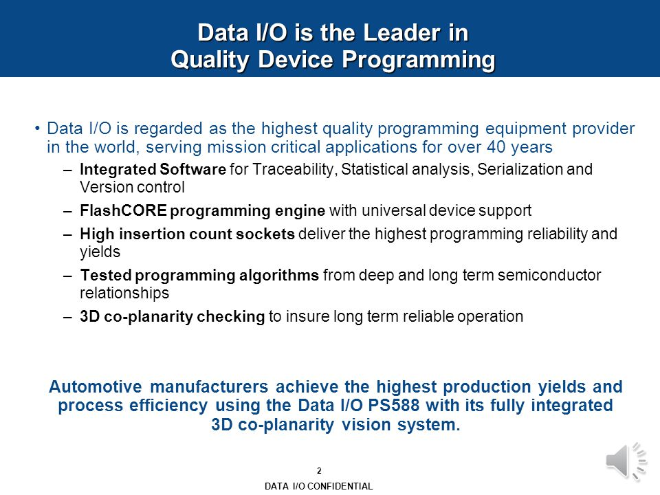 1 DATA I/O CONFIDENTIAL Reliability and Quality in Mission Critical Programming Data I/O Corporation One bent component lead in a mission- critical electronics application can mean the difference between life and death