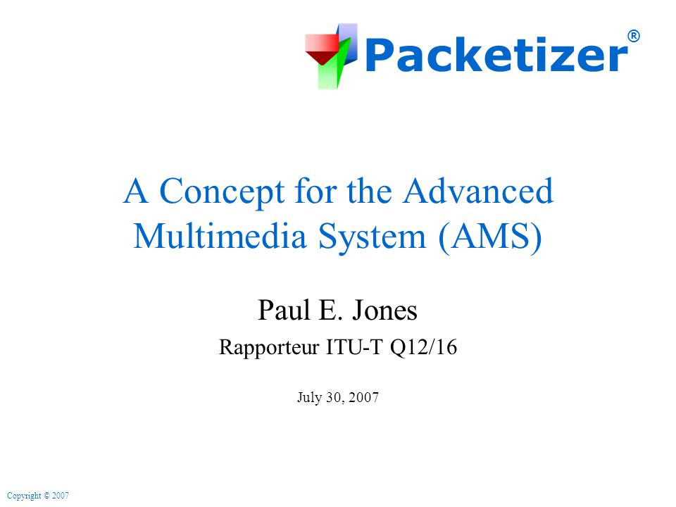 Packetizer ® Copyright © 2007 A Concept for the Advanced Multimedia System (AMS) Paul E.