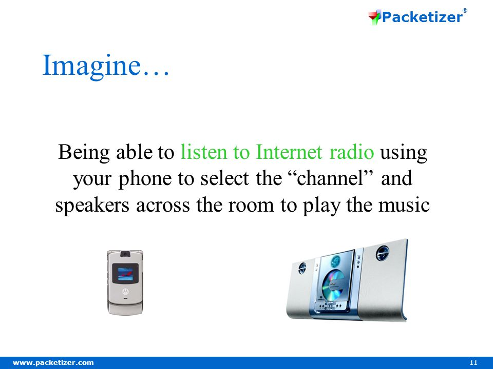 www.packetizer.com 11 Packetizer ® Imagine… Being able to listen to Internet radio using your phone to select the channel and speakers across the room to play the music