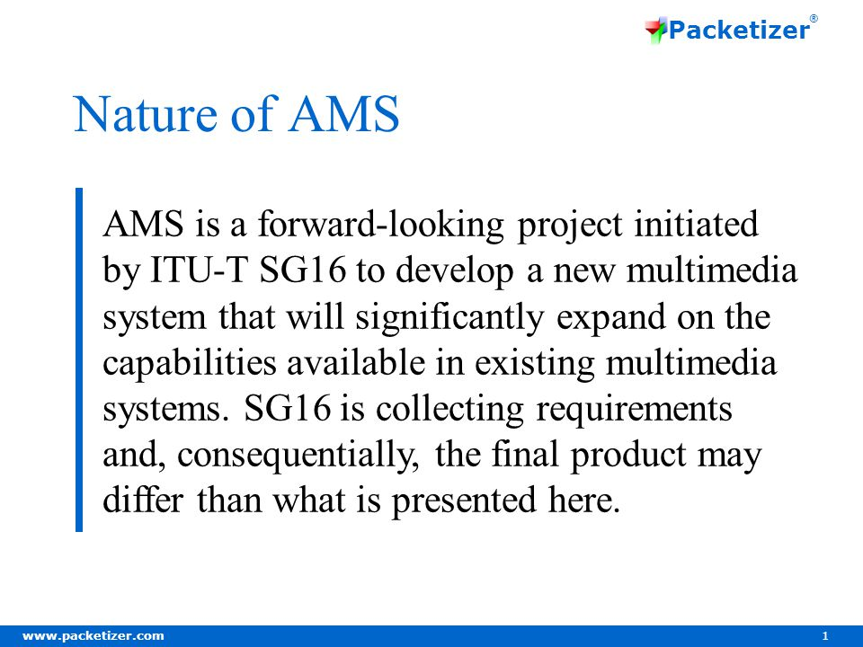 www.packetizer.com 1 Packetizer ® Nature of AMS AMS is a forward-looking project initiated by ITU-T SG16 to develop a new multimedia system that will significantly expand on the capabilities available in existing multimedia systems.